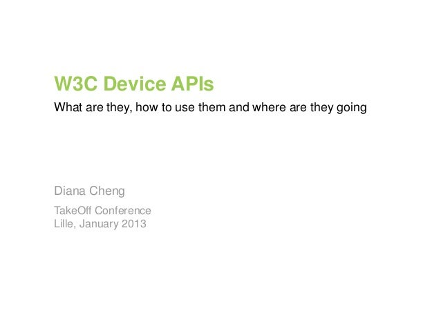 W3C Device APIsWhat are they, how to use them and where are they goingDiana ChengTakeOff ConferenceLille, January 2013