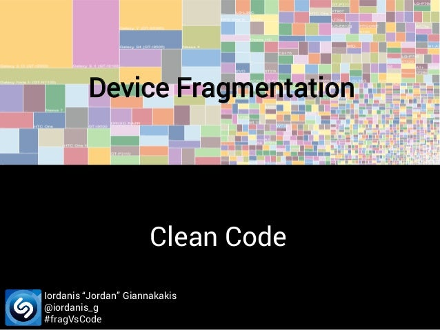 "Device Fragmentation  Clean Code Iordanis ""Jordan"" Giannakakis @iordanis_g #fragVsCode"