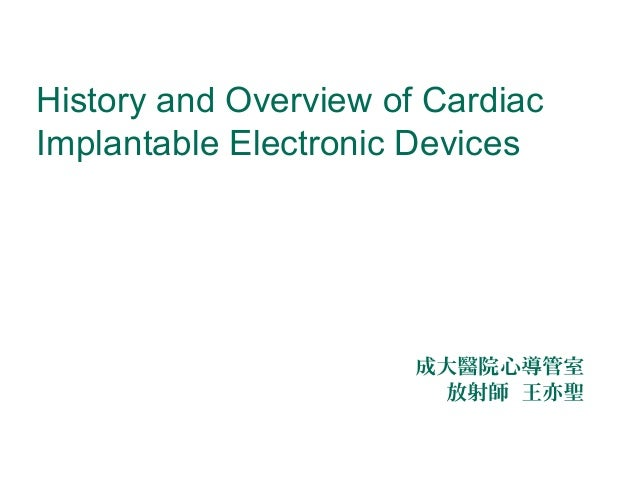 History and Overview of Cardiac Implantable Electronic Devices  成大醫院心導管室 放射師 王亦聖
