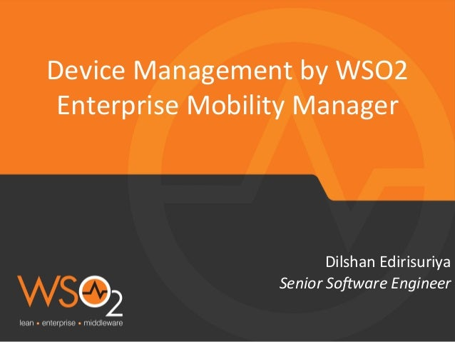 Senior  So(ware  Engineer   Dilshan  Edirisuriya   Device  Management  by  WSO2   Enterprise  Mobility...