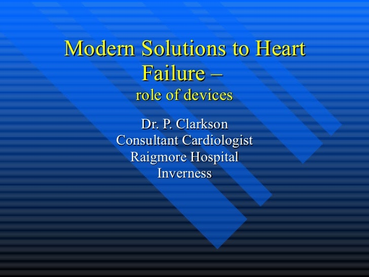 Modern Solutions to Heart Failure –  role of devices Dr. P. Clarkson Consultant Cardiologist Raigmore Hospital Inverness