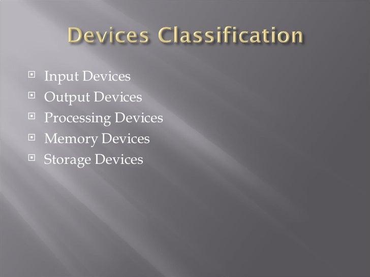 <ul><li>Input Devices </li></ul><ul><li>Output Devices </li></ul><ul><li>Processing Devices </li></ul><ul><li>Memory Devic...