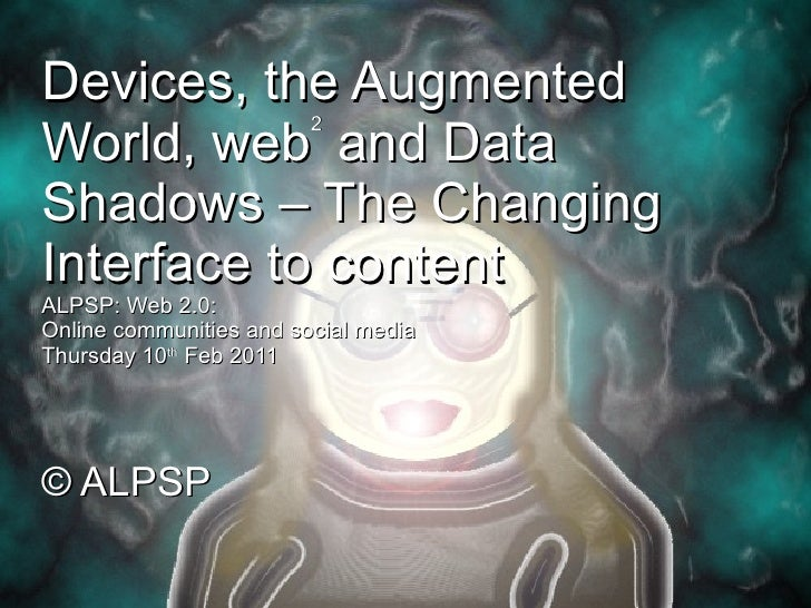 Devices, the Augmented World, web 2  and Data Shadows – The Changing Interface to content ALPSP: Web 2.0:  Online communit...