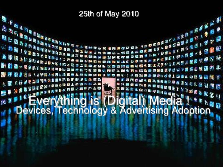 25th of May 2010       Everything is (Digital) Media ! Devices, Technology & Advertising Adoption