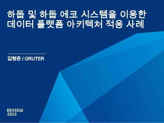 하둡 및 하둡 에코 시스템을 이용한 데이터 플랫폼 아키텍처 적용 사례  김형준 / GRUTER
