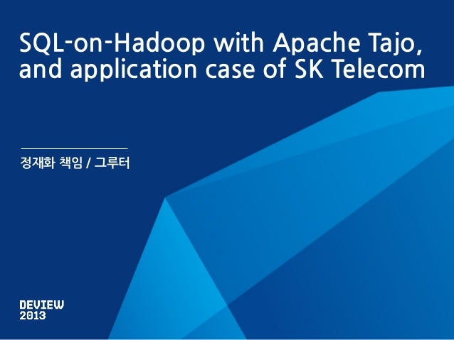 Deview2013 SQL-on-Hadoop with Apache Tajo, and application case of SK Telecom