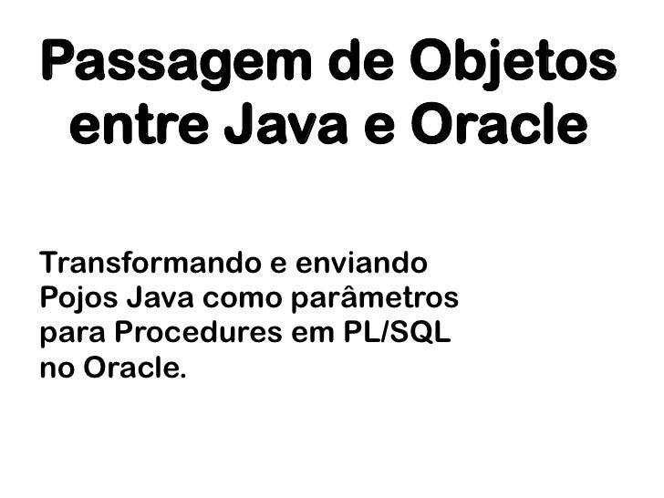 Passagem de Objetos entre Java e OracleTransformando e enviandoPojos Java como parâmetrospara Procedures em PL/SQLno Oracle.