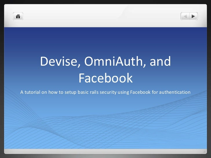 Devise, OmniAuth, and               FacebookA tutorial on how to setup basic rails security using Facebook for authenticat...