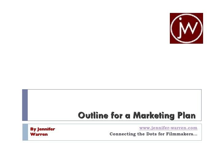 Outline for a Marketing Plan www.jennifer-warren.com Connecting the Dots for Filmmakers… By Jennifer Warren