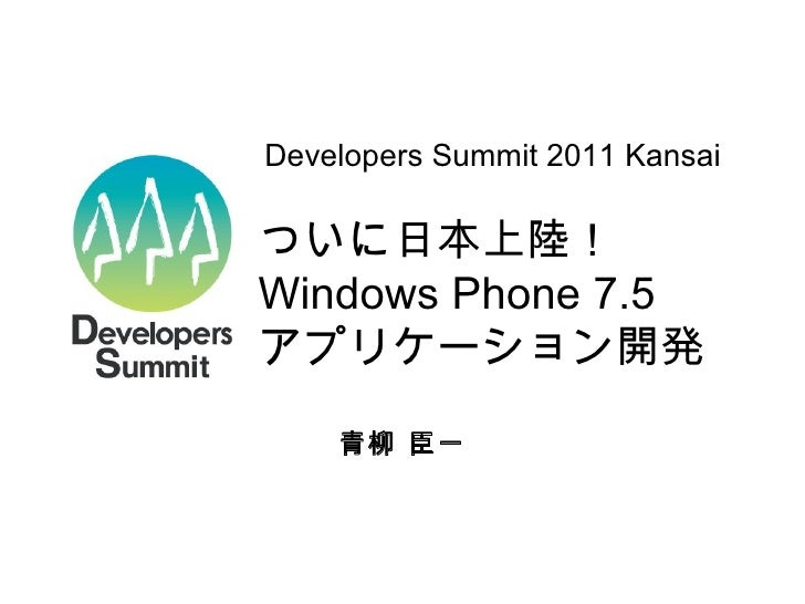ついに日本上陸!  Windows Phone 7.5 アプリケーション開発 青柳 臣一 Developers Summit 2011 Kansai