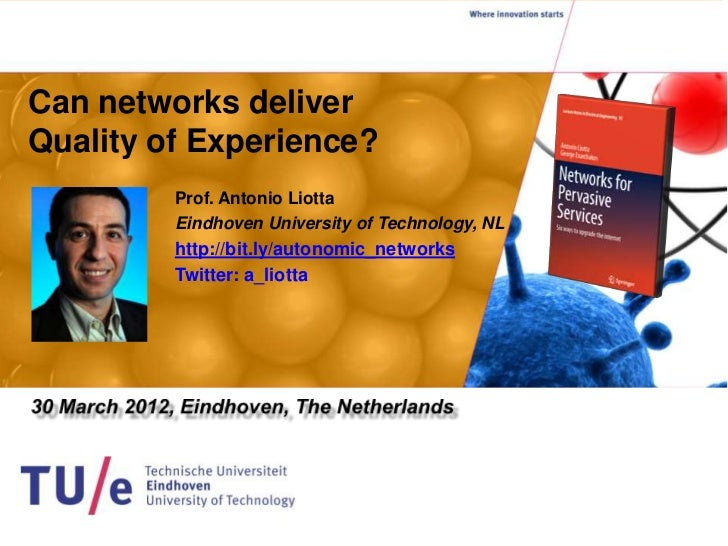 Can networks deliverQuality of Experience?         Prof. Antonio Liotta         Eindhoven University of Technology, NL    ...