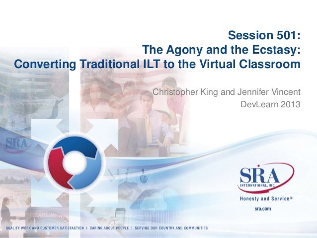 Session 501: The Agony and the Ecstasy: Converting Traditional ILT to the Virtual Classroom Christopher King and Jennifer ...