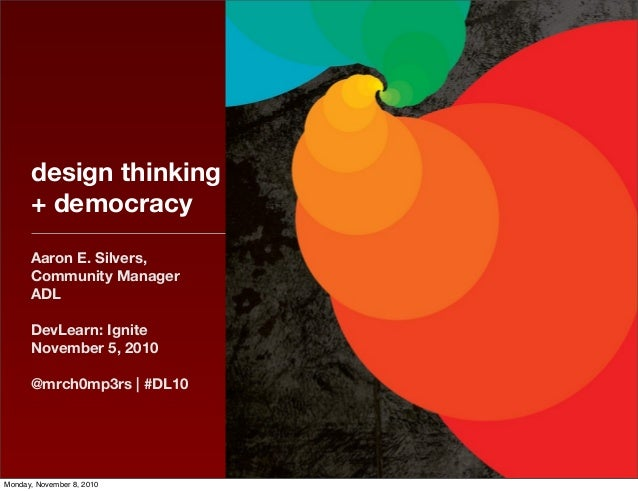 design thinking + democracy Aaron E. Silvers, Community Manager ADL DevLearn: Ignite November 5, 2010 @mrch0mp3rs | #DL10 ...