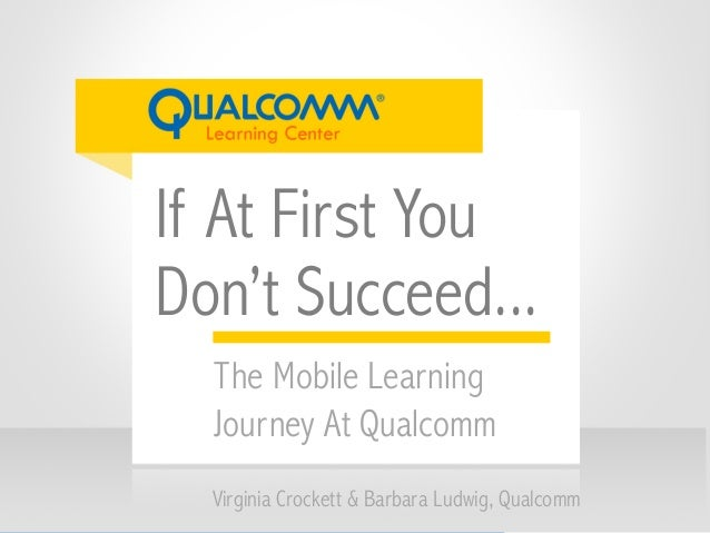 If At First You Don't Succeed... Virginia Crockett & Barbara Ludwig, Qualcomm The Mobile Learning Journey At Qualcomm