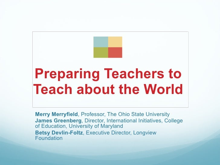 Preparing Teachers to Teach about the World Merry Merryfield, Professor, The Ohio State University James Greenberg, Direct...