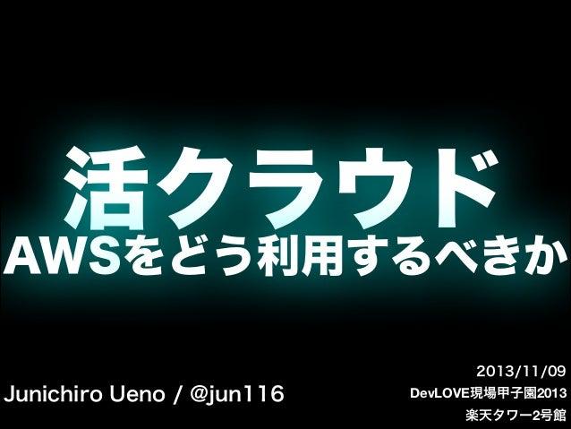 活クラウド AWSをどう利用するべきか 2013/11/09  Junichiro Ueno / @jun116  DevLOVE現場甲子園2013 楽天タワー2号館