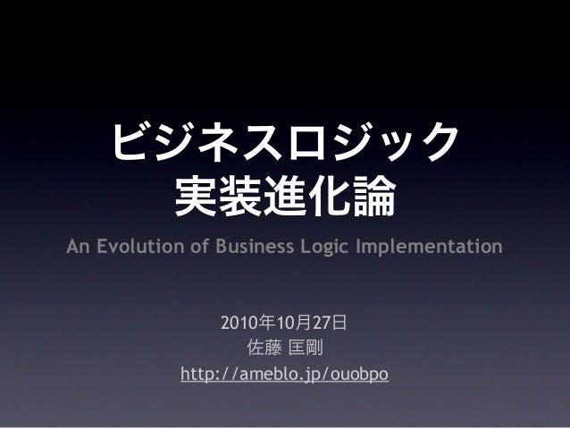 ビジネスロジック 実装進化論 2010年10月27日 佐藤 匡剛 http://ameblo.jp/ouobpo An Evolution of Business Logic Implementation