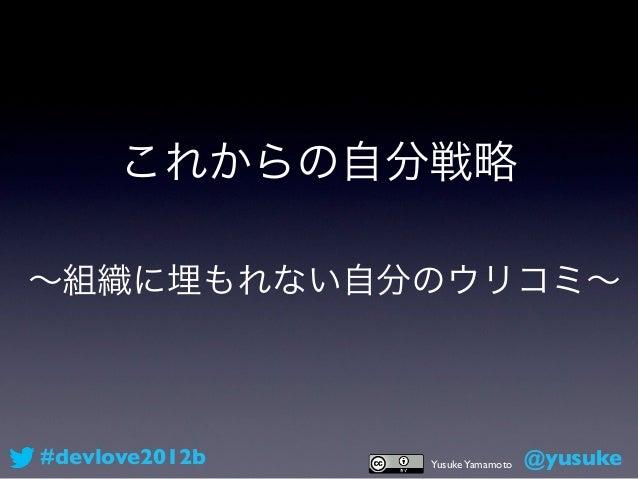 これからの自分戦略∼組織に埋もれない自分のウリコミ∼#devlove2012b   Yusuke Yamamoto   @yusuke