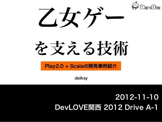 乙女ゲーを支える技術Play2.0 + Scalaの開発事例紹介         daiksy               2012-11-10   DevLOVE関西 2012 Drive A-1