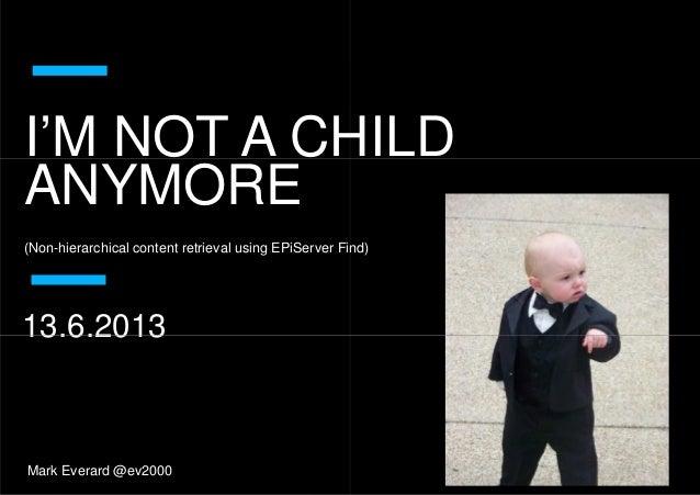I'M NOT A CHILDANYMOREI'M NOT A CHILDANYMORE(Non-hierarchical content retrieval using EPiServer Find)13.6.2013Mark Everard...