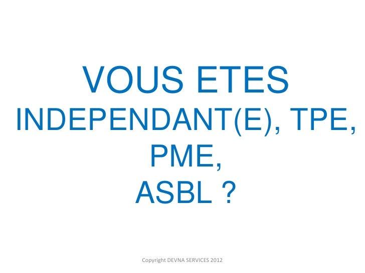 VOUS ETESINDEPENDANT(E), TPE,       PME,      ASBL ?       Copyright DEVNA SERVICES 2012