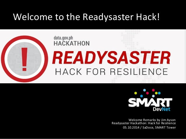 Welcome  to  the  Readysaster  Hack!   Welcome  Remarks  by  Jim  Ayson   Readysaster  Hackathon:  ...