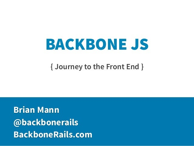 BACKBONE JS       { Journey to the Front End }Brian Mann@backbonerailsBackboneRails.com
