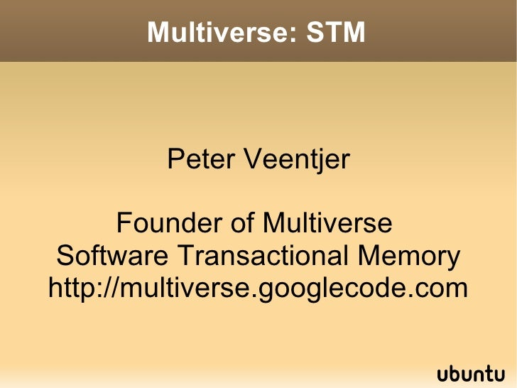 Multiverse: STM <ul>Peter Veentjer Founder of Multiverse  Software Transactional Memory http://multiverse.googlecode.com <...