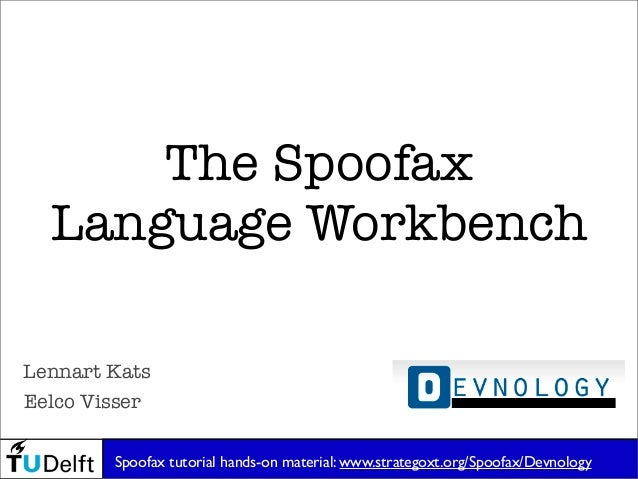 The Spoofax Language Workbench Eelco Visser Lennart Kats Spoofax tutorial hands-on material: www.strategoxt.org/Spoofax/De...