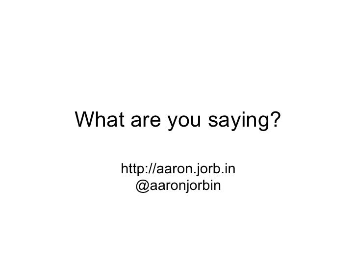 What are you saying?    http://aaron.jorb.in       @aaronjorbin
