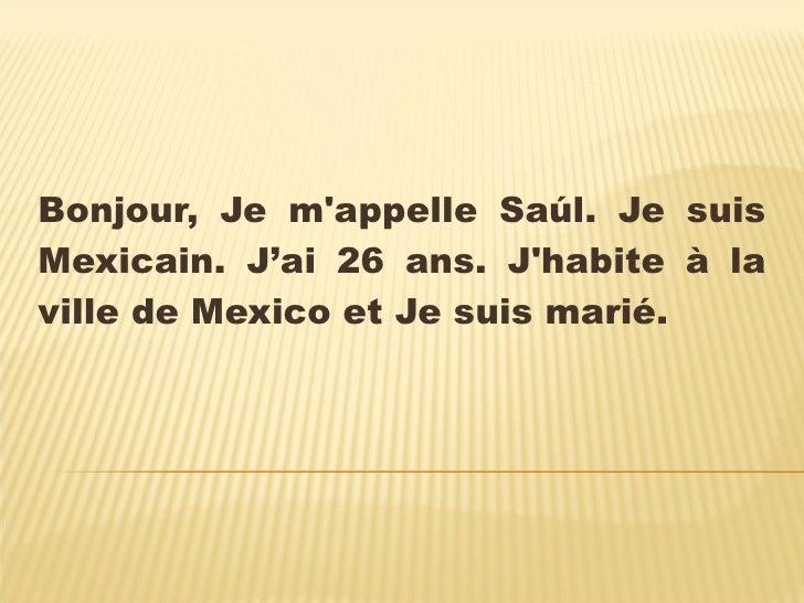 Bonjour, Je m'appelle Saúl. Je suis Mexicain. J'ai 26 ans. J'habite à la ville de Mexico et Je suis marié.