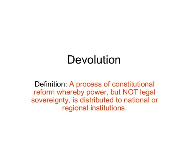 Devolution Definition: A process of constitutional reform whereby power, but NOT legal sovereignty, is distributed to nati...