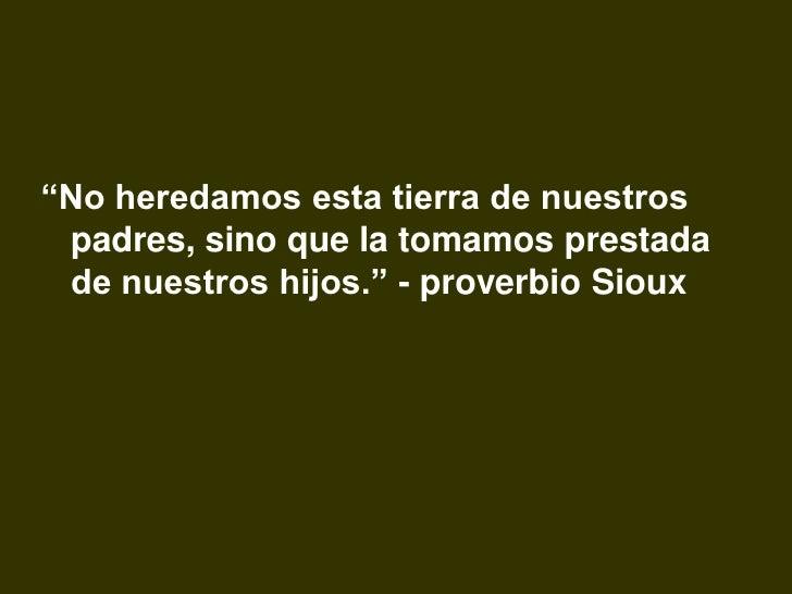 """""""No heredamos esta tierra de nuestros  padres, sino que la tomamos prestada  de nuestros hijos."""" - proverbio Sioux"""