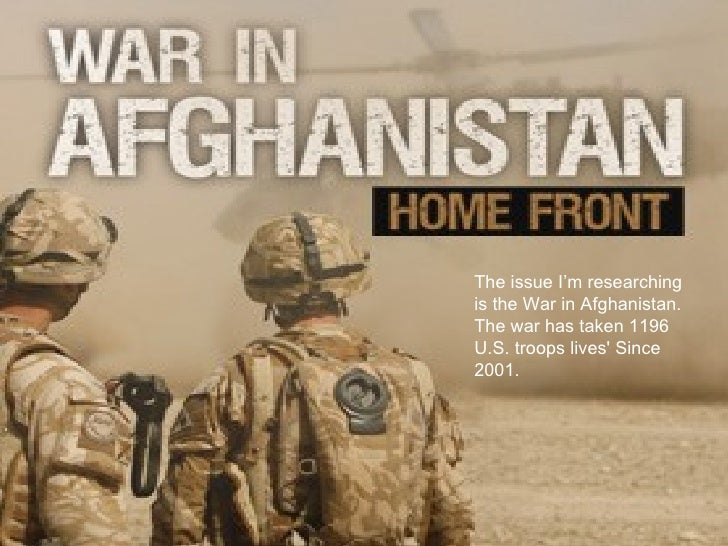 The issue I'm researchingis the War in Afghanistan.The war has taken 1196U.S. troops lives Since2001.