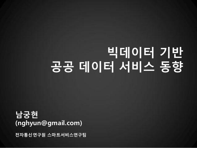 빅데이터 기반         공공 데이터 서비스 동향남궁현(nghyun@gmail.com)전자통신연구원 스마트서비스연구팀