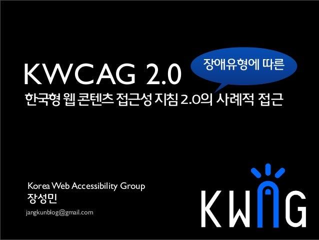Korea Web Accessibility Group장성민jangkunblog@gmail.com한국형웹콘텐츠접근성지침2.0의 사례적 접근KWCAG 2.0장애유형에 따른