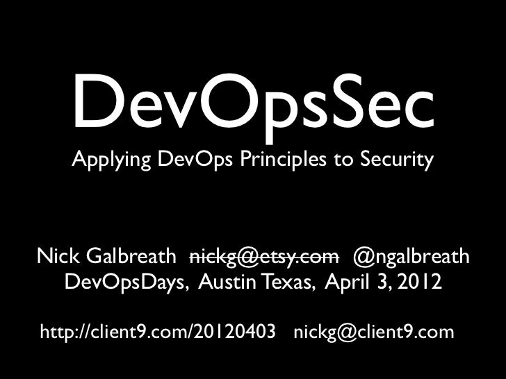 DevOpsSec   Applying DevOps Principles to SecurityNick Galbreath nickg@etsy.com @ngalbreath   DevOpsDays, Austin Texas, Ap...