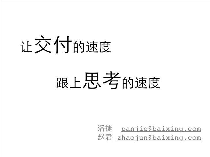 让交付的速度  跟上思考的速度     潘捷 panjie@baixing.com     赵君 zhaojun@baixing.com