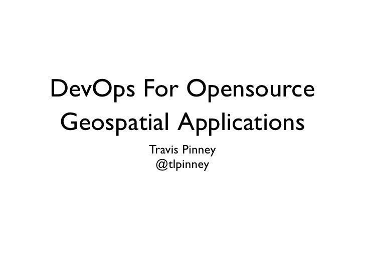 DevOps For Opensource Geospatial Applications        Travis Pinney         @tlpinney