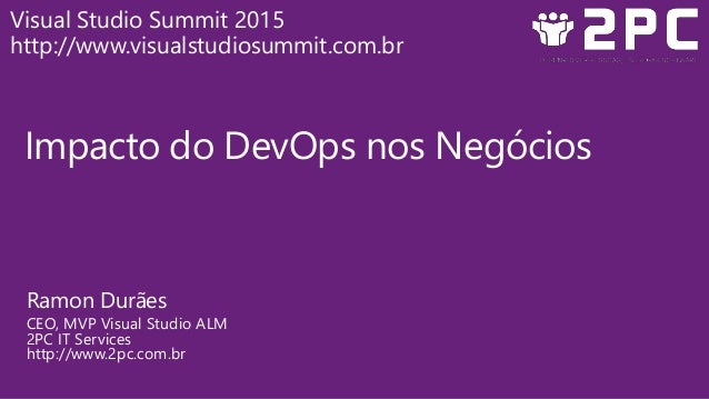 Impacto do DevOps nos Negócios Ramon Durães CEO, MVP Visual Studio ALM 2PC IT Services http://www.2pc.com.br Visual Studio...