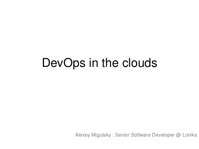 DevOps in the clouds  Alexey Migutsky : Senior Software Developer @ Lohika