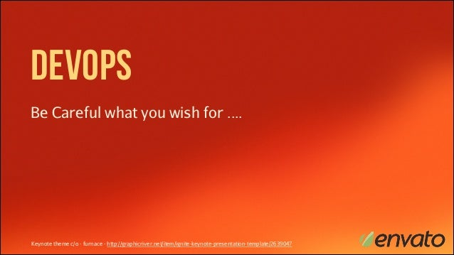 DevOps Be Careful what you wish for ....  Keynote theme c/o - furnace - http://graphicriver.net/item/ignite-keynote-presen...
