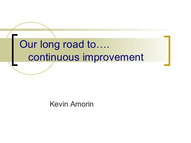 Our long road to….  continuous improvement  Kevin Amorin