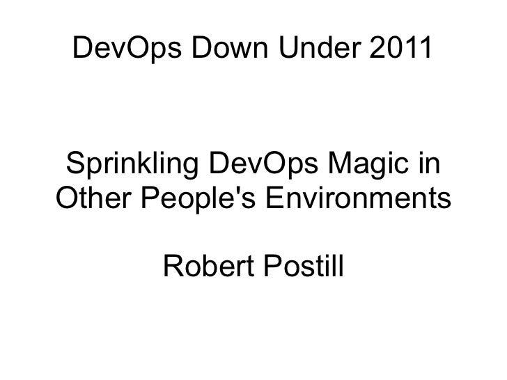 DevOps Down Under 2011 Sprinkling DevOps Magic in Other People's Environments Robert Postill