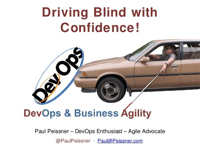 Driving Blind with Confidence!  Paul Peissner – DevOps Enthusiast – Agile Advocate @PaulPeissner - Paul@Peissner.com