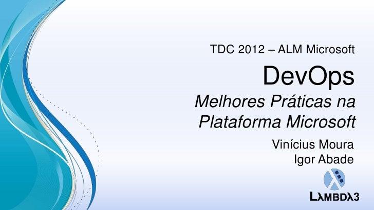 TDC 2012 – ALM Microsoft          DevOpsMelhores Práticas naPlataforma Microsoft            Vinícius Moura                ...