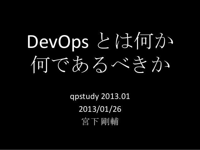 DevOps とは何か何であるべきか   qpstudy 2013.01     2013/01/26      宮下 剛輔