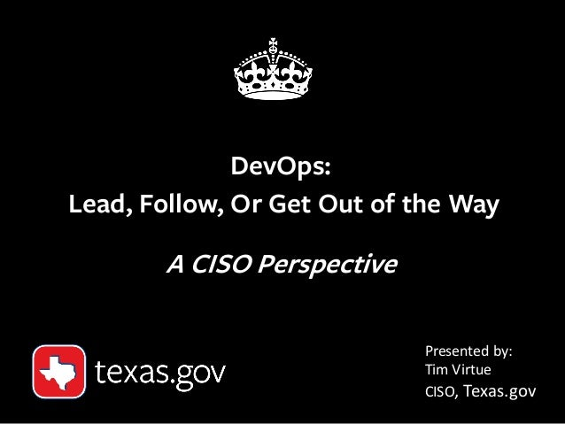 1 DevOps: Lead, Follow, Or Get Out of the Way A CISO Perspective Presented by: Tim Virtue CISO, Texas.gov