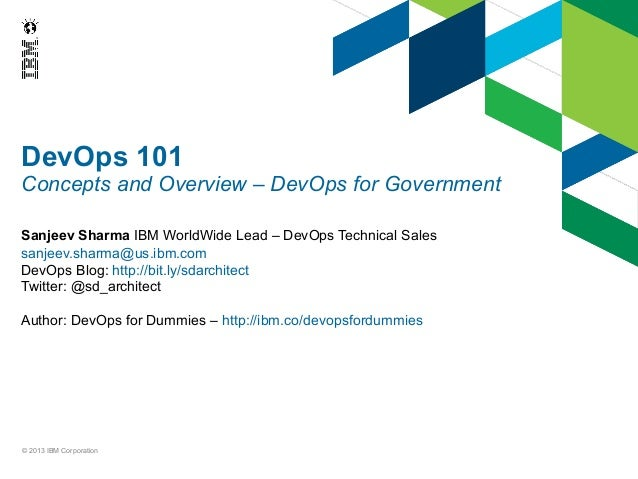DevOps 101  Concepts and Overview – DevOps for Government Sanjeev Sharma IBM WorldWide Lead – DevOps Technical Sales sanje...