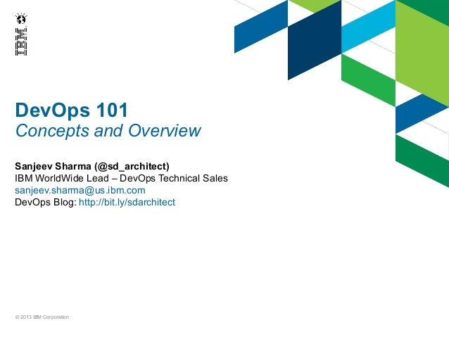 DevOps 101 Concepts and Overview Sanjeev Sharma (@sd_architect) IBM WorldWide Lead – DevOps Technical Sales sanjeev.sharma...